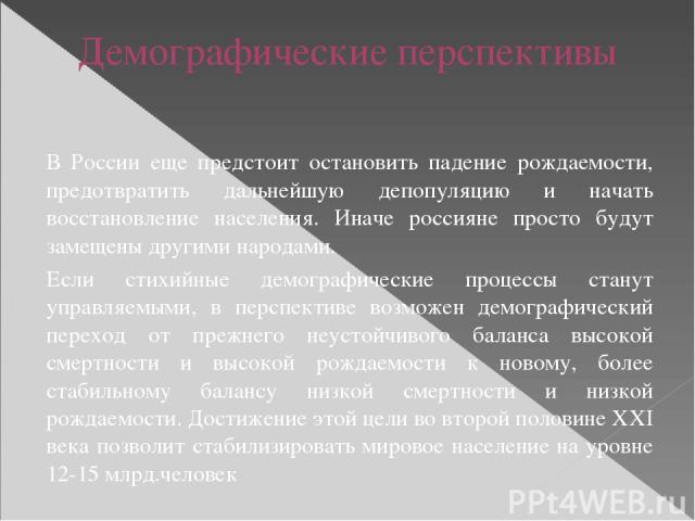 Демографические перспективы В России еще предстоит остановить падение рождаемости, предотвратить дальнейшую депопуляцию и начать восстановление населения. Иначе россияне просто будут замещены другими народами. Если стихийные демографические процессы…