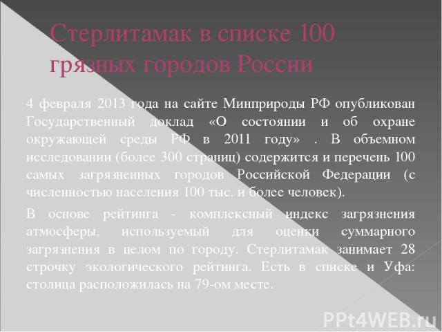 Стерлитамак в списке 100 грязных городов России 4 февраля 2013 года на сайте Минприроды РФ опубликован Государственный доклад «О состоянии и об охране окружающей среды РФ в 2011 году» . В объемном исследовании (более 300 страниц) содержится и перече…