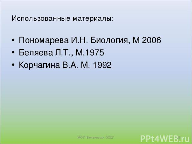 Использованные материалы: Пономарева И.Н. Биология, М 2006 Беляева Л.Т., М.1975 Корчагина В.А. М. 1992 МОУ