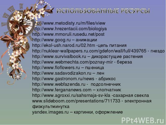 http://www.metodisty.ru/m/files/view http://www.hrezentacii.com/biologiya http://www.mmoruli.rusedu.net/post http://www.goog.ru – анимации http://ekol-ush.narod.ru/02.htm -цепь питания http://nuklear-wallpapers.ru.com/gdefon/wall/full/439765 - гнезд…