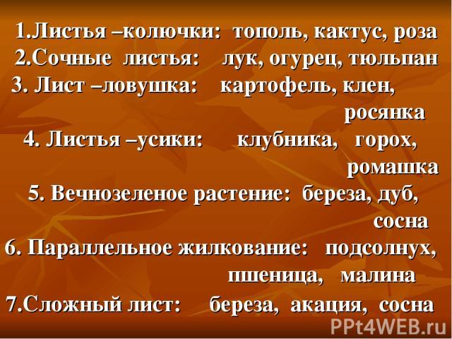 1.Листья –колючки: тополь, кактус, роза 2.Сочные листья: лук, огурец, тюльпан 3. Лист –ловушка: картофель, клен, росянка 4. Листья –усики: клубника, горох, ромашка 5. Вечнозеленое растение: береза, дуб, сосна 6. Параллельное жилкование: подсолнух, п…