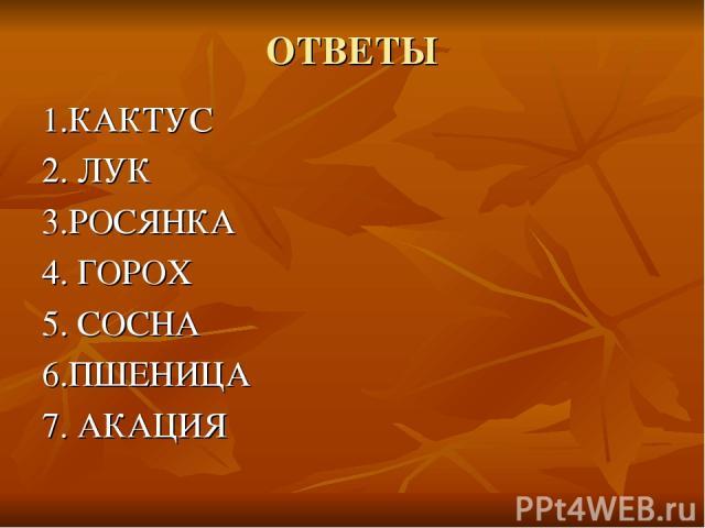 ОТВЕТЫ 1.КАКТУС 2. ЛУК 3.РОСЯНКА 4. ГОРОХ 5. СОСНА 6.ПШЕНИЦА 7. АКАЦИЯ