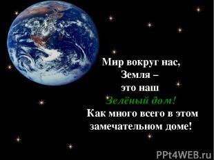 Мир вокруг нас, Земля – это наш Зелёный дом! Как много всего в этом замечательно