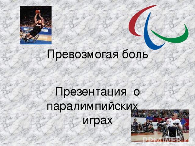 Превозмогая боль Презентация о паралимпийских играх