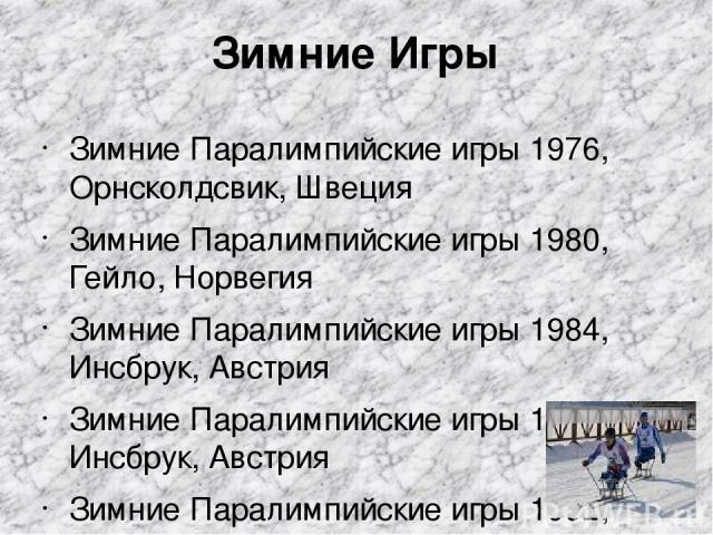 Зимние Игры Зимние Паралимпийские игры 1976, Орнсколдсвик, Швеция Зимние Паралимпийские игры 1980, Гейло, Норвегия Зимние Паралимпийские игры 1984, Инсбрук, Австрия Зимние Паралимпийские игры 1988, Инсбрук, Австрия Зимние Паралимпийские игры 1992, Т…