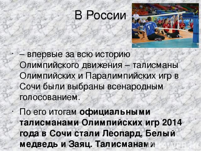 В России – впервые за всю историю Олимпийского движения – талисманы Олимпийских и Паралимпийских игр в Сочи были выбраны всенародным голосованием. По его итогамофициальными талисманами Олимпийских игр 2014 года в Сочи стали Леопард, Белый медведь и…