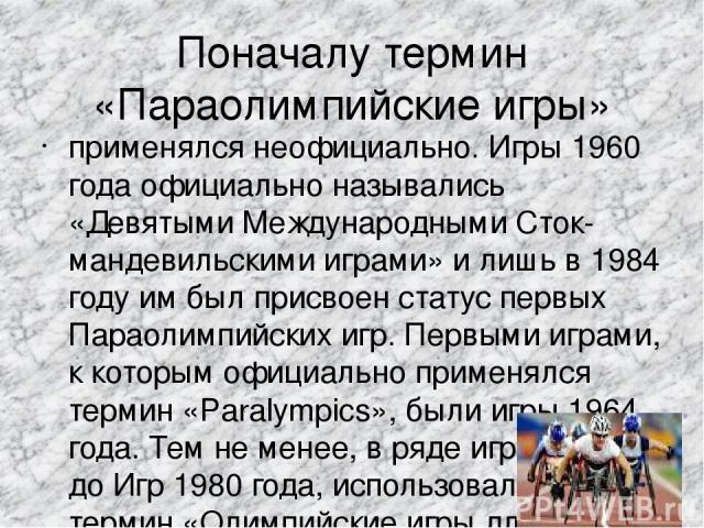 Поначалу термин «Параолимпийские игры» применялся неофициально. Игры 1960 года официально назывались «Девятыми Международными Сток-мандевильскими играми» и лишь в 1984 году им был присвоен статус первых Параолимпийских игр. Первыми играми, к которым…