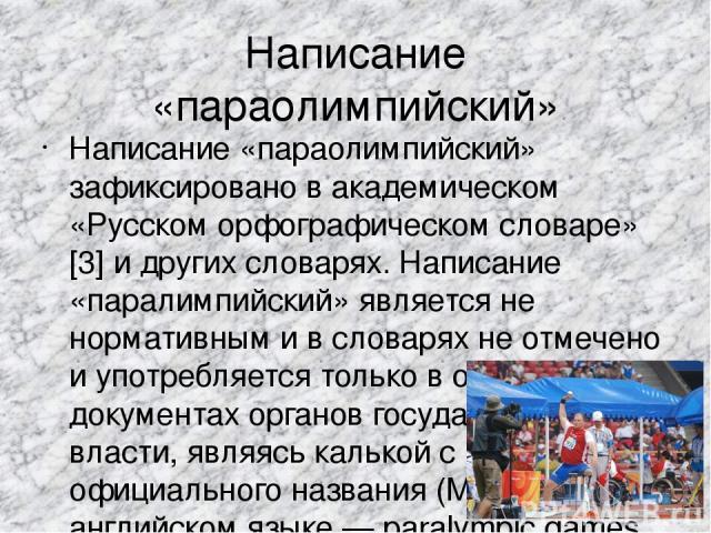 Написание «параолимпийский» Написание «параолимпийский» зафиксировано в академическом «Русском орфографическом словаре»[3] и других словарях. Написание «паралимпийский» является не нормативным и в словарях не отмечено и употребляется только в официа…