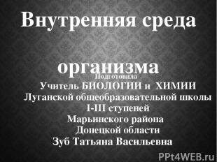 Внутренняя среда организма Подготовила Учитель БИОЛОГИИ и ХИМИИ Луганской общеоб