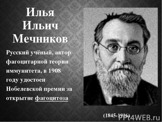 Илья Ильич Мечников Русский учёный, автор фагоцитарной теории иммунитета, в 1908 году удостоен Нобелевской премии за открытие фагоцитоза (1845-1916)