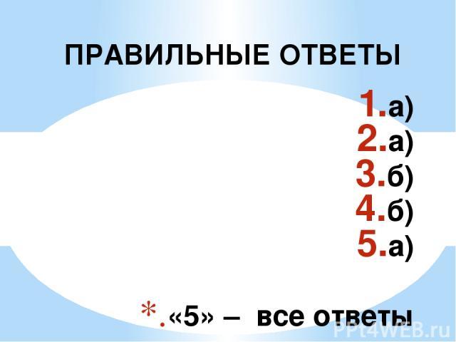 а) а) б) б) а) «5» – все ответы правильные «4» – одна ошибка «3» - две ошибки «2» – более двух ошибок ПРАВИЛЬНЫЕ ОТВЕТЫ