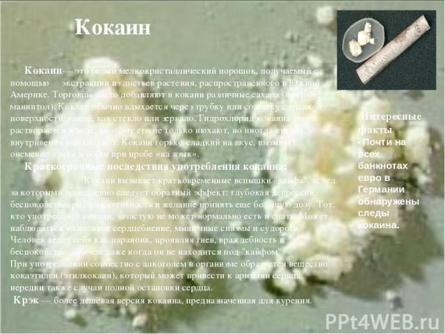 Кокаин Кокаин— это белый мелкокристаллический порошок, получаемый с помощью экстракции из листьев растения, распространённого в Южной Америке. Торговцы часто добавляют в кокаин различные сахара (лактозу, маннитол). Кокаин обычно вдыхается через труб…