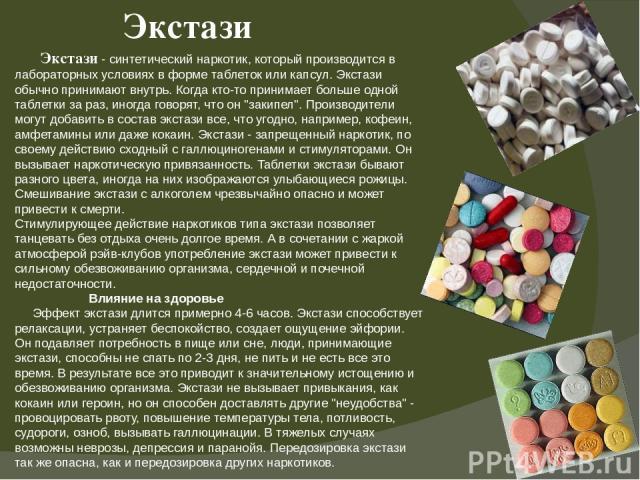Экстази Экстази - синтетический наркотик, который производится в лабораторных условиях в форме таблеток или капсул. Экстази обычно принимают внутрь. Когда кто-то принимает больше одной таблетки за раз, иногда говорят, что он