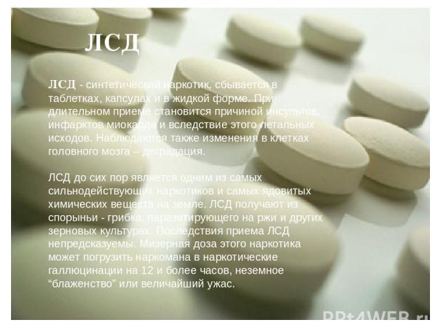 ЛСД ЛСД - синтетический наркотик, сбывается в таблетках, капсулах и в жидкой форме. При длительном приеме становится причиной инсультов, инфарктов миокарда и вследствие этого летальных исходов. Наблюдаются также изменения в клетках головного мозга –…