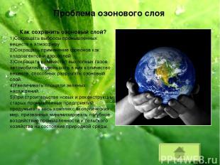 Проблема озонового слоя Как сохранить озоновый слой? 1)Сокращать выбросы промышл