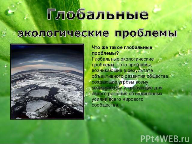 Что же такое глобальные проблемы? Глобальные экологические проблемы – это проблемы, возникающие в результате объективного развития общества, создающие угрозы всему человечеству и требующие для своего решения объединенных усилий всего мирового сообщества.
