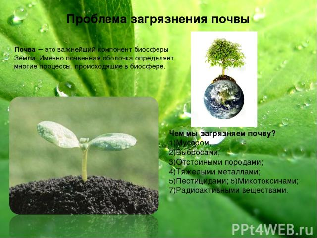 Проблема загрязнения почвы Почва – это важнейший компонент биосферы Земли. Именно почвенная оболочка определяет многие процессы, происходящие в биосфере. Чем мы загрязняем почву? 1)Мусором, 2)Выбросами, 3)Отстоиными породами; 4)Тяжелыми металлами; 5…