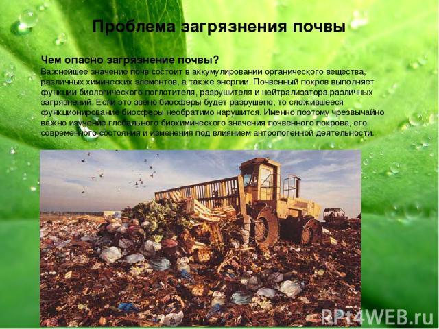 Проблема загрязнения почвы Чем опасно загрязнение почвы? Важнейшее значение почв состоит в аккумулировании органического вещества, различных химических элементов, а также энергии. Почвенный покров выполняет функции биологического поглотителя, разруш…