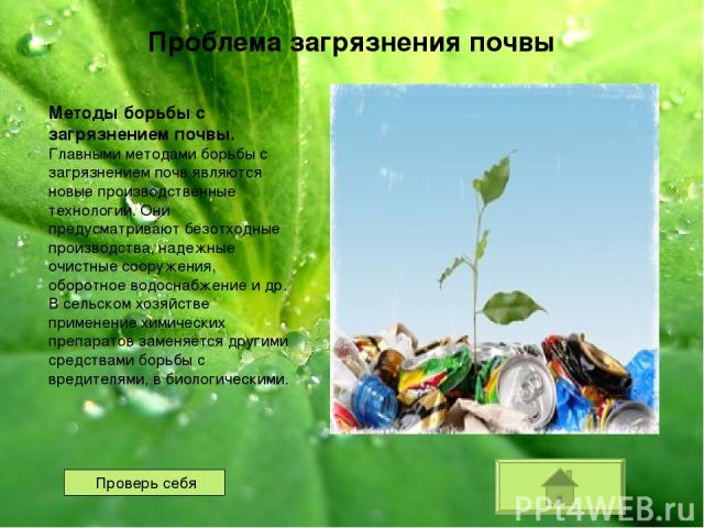 Методы борьбы с загрязнением почвы. Главными методами борьбы с загрязнением почв являются новые производственные технологии. Они предусматривают безотходные производства, надежные очистные сооружения, оборотное водоснабжение и др. В сельском хозяйст…