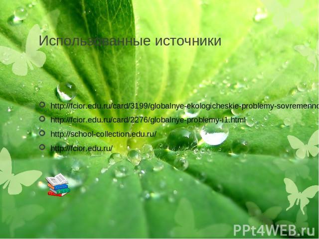 Использованные источники http://fcior.edu.ru/card/3199/globalnye-ekologicheskie-problemy-sovremennosti.html http://fcior.edu.ru/card/2276/globalnye-problemy-i1.html http://school-collection.edu.ru/ http://fcior.edu.ru/