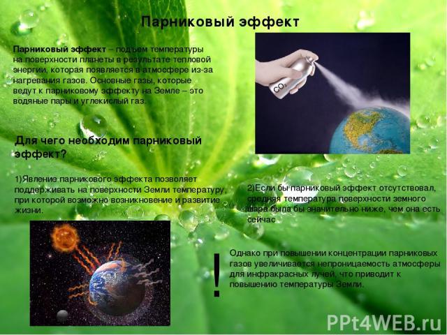 Парниковый эффект Парниковый эффект – подъем температуры на поверхности планеты в результате тепловой энергии, которая появляется в атмосфере из-за нагревания газов. Основные газы, которые ведут к парниковому эффекту на Земле – это водяные пары и уг…
