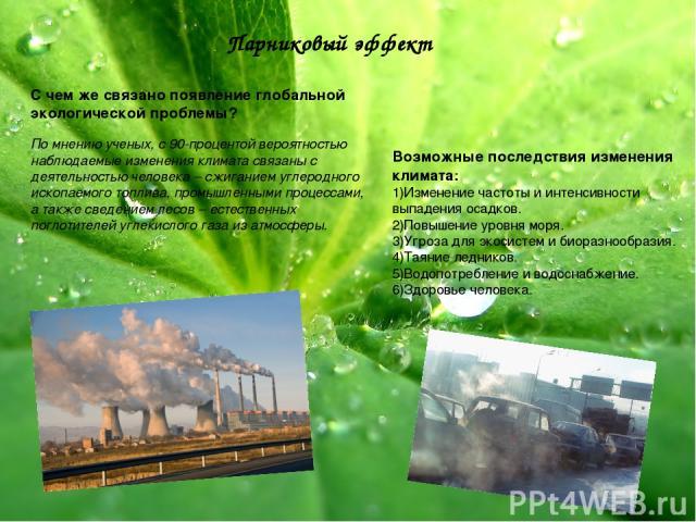 Парниковый эффект С чем же связано появление глобальной экологической проблемы? По мнению ученых, с 90-процентой вероятностью наблюдаемые изменения климата связаны с деятельностью человека – сжиганием углеродного ископаемого топлива, промышленными п…