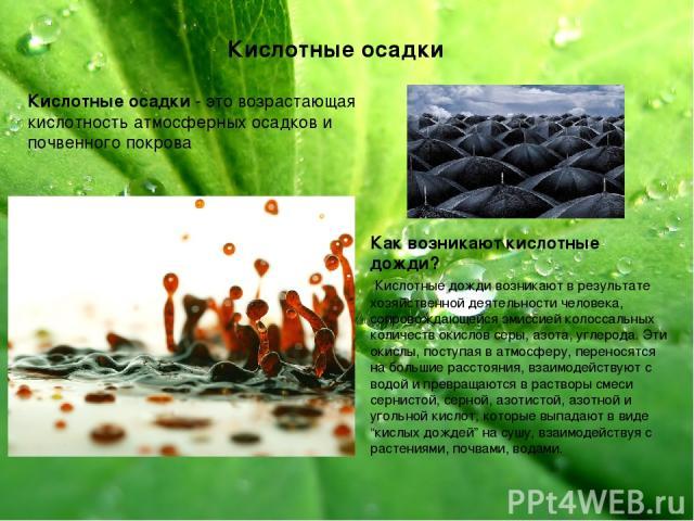 Кислотные осадки Кислотные осадки - это возрастающая кислотность атмосферных осадков и почвенного покрова Как возникают кислотные дожди? Кислотные дожди возникают в результате хозяйственной деятельности человека, сопровождающейся эмиссией колоссальн…