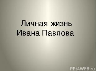 Личная жизнь Ивана Павлова Личная жизнь Ивана Павлова.
