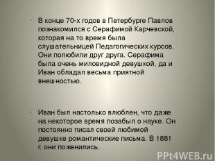 В конце 70-х годов в Петербурге Павлов познакомился с Серафимой Карчевской, кото