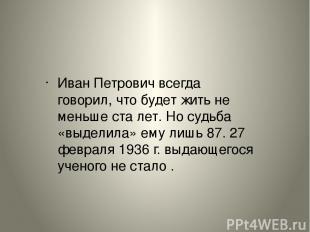 Иван Петрович всегда говорил, что будет жить не меньше сталет. Но судьба «выдел
