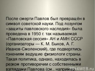 После смерти Павлов был превращён в символ советской науки. Под лозунгом «защиты