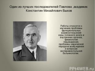 Один из лучших последователей Павлова ,академик Константин Михайлович Быков Рабо