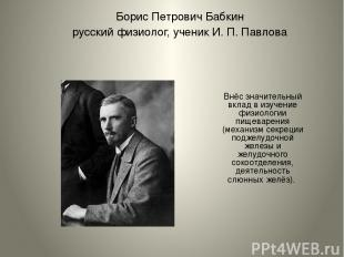 Борис Петрович Бабкин русский физиолог, ученик И. П. Павлова Внёс значительный