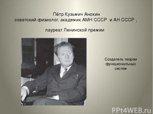 Пётр Кузьмич Анохин советский физиолог, академик АМН СССР и АН СССР , лауреат Ле