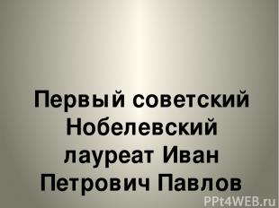 Первый советский Нобелевский лауреат Иван Петрович Павлов Первый советский Нобел