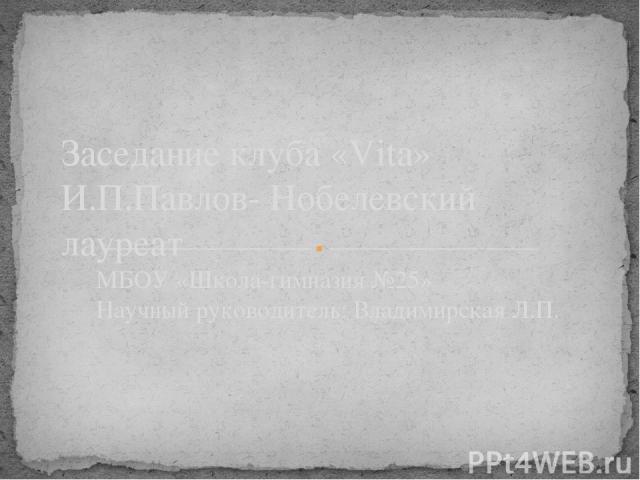 МБОУ «Школа-гимназия №25» Научный руководитель: Владимирская Л.П. Заседание клуба «Vita» И.П.Павлов- Нобелевский лауреат Титульный слайд.