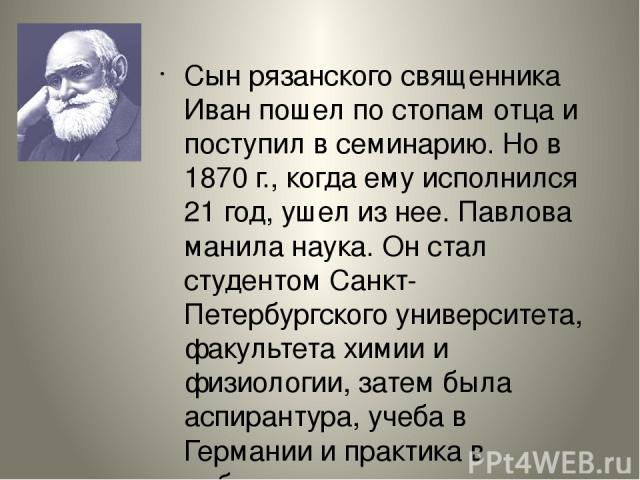 Сын рязанского священника Иван пошел по стопам отца и поступил в семинарию. Но в 1870 г., когда ему исполнился 21 год, ушел из нее. Павлова манила наука. Он стал студентом Санкт-Петербургского университета, факультета химии и физиологии, затем была …