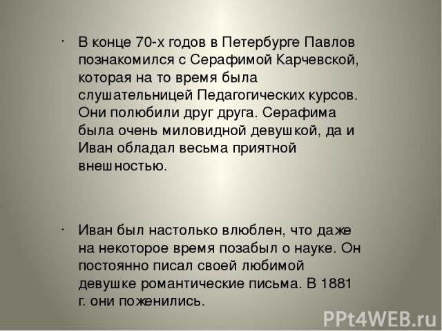В конце 70-х годов в Петербурге Павлов познакомился с Серафимой Карчевской, которая на то время была слушательницей Педагогических курсов. Они полюбили друг друга. Серафима была очень миловидной девушкой, да и Иван обладал весьма приятной внешностью…