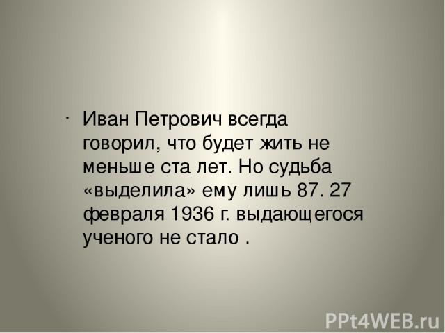 Иван Петрович всегда говорил, что будет жить не меньше сталет. Но судьба «выделила» ему лишь 87. 27 февраля 1936 г. выдающегося ученого не стало . Иван Петрович всегда говорил, что будет жить не меньше сталет. Но судьба «выделила» ему лишь 87. 27 …