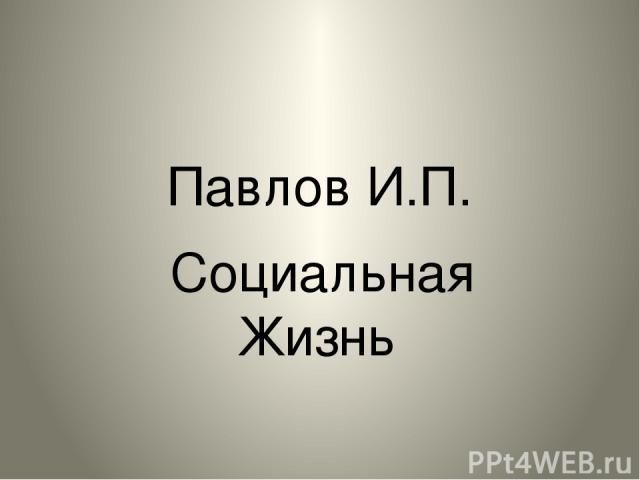 Павлов И.П. Социальная Жизнь Социальная жизнь.