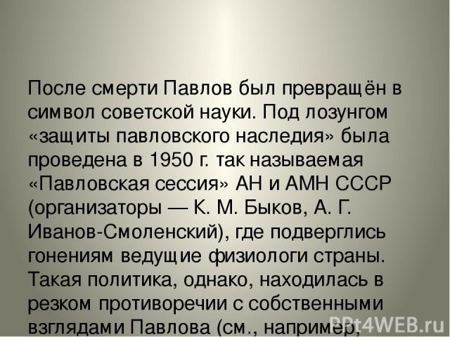 После смерти Павлов был превращён в символ советской науки. Под лозунгом «защиты павловского наследия» была проведена в 1950 г. так называемая «Павловская сессия» АН и АМН СССР (организаторы — К. М. Быков, А. Г. Иванов-Смоленский), где подверглись г…