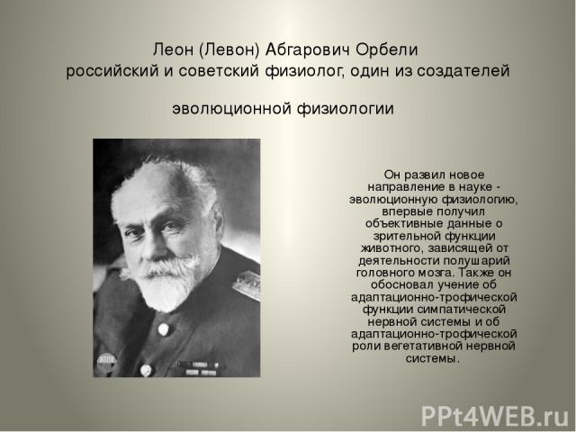 Леон (Левон) Абгарович Орбели российский и советскийфизиолог, один из создателей эволюционной физиологии Он развил новое направление в науке - эволюционную физиологию, впервые получил объективные данные о зрительной функции животного, зависящей от …