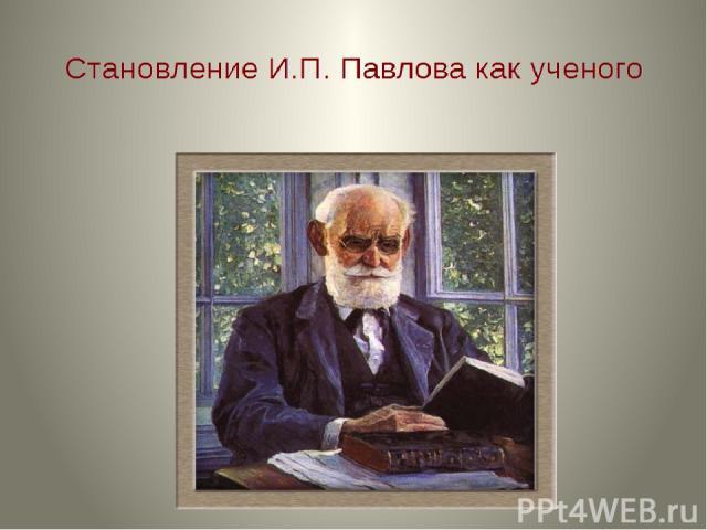 Становление И. П. Павлова как ученого.