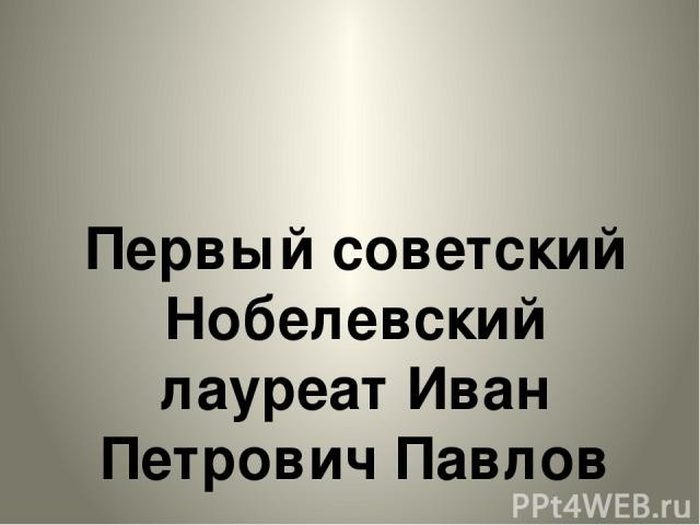 Первый советский Нобелевский лауреат Иван Петрович Павлов Первый советский Нобелевский лауреат Иван Петрович Павлов.