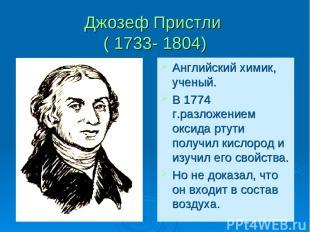Джозеф Пристли ( 1733- 1804) Английский химик, ученый. В 1774 г.разложением окси