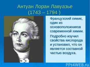 Антуан Лоран Лавуазье (1743 – 1794 ) Французский химик, один из основоположников