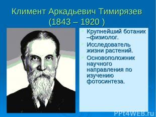 Климент Аркадьевич Тимирязев (1843 – 1920 ) Крупнейший ботаник –физиолог. Исслед