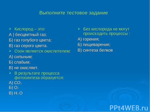 Выполните тестовое задание Кислород – это: А ) бесцветный газ; Б) газ голубого цвета; В) газ серого цвета. Озон является окислителем: А) сильным; Б) слабым; В) не окисляет. В результате процесса фотосинтеза образуется: А) СО2; Б) О2; В) Н2; О Без ки…