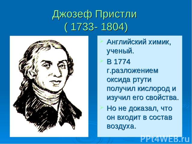 Джозеф Пристли ( 1733- 1804) Английский химик, ученый. В 1774 г.разложением оксида ртути получил кислород и изучил его свойства. Но не доказал, что он входит в состав воздуха.