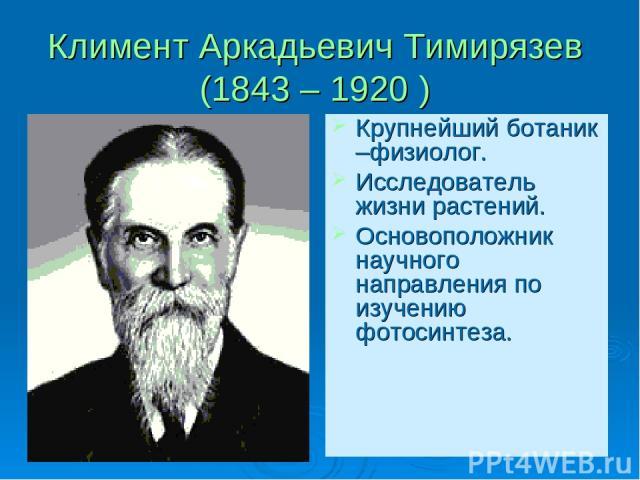Климент Аркадьевич Тимирязев (1843 – 1920 ) Крупнейший ботаник –физиолог. Исследователь жизни растений. Основоположник научного направления по изучению фотосинтеза.